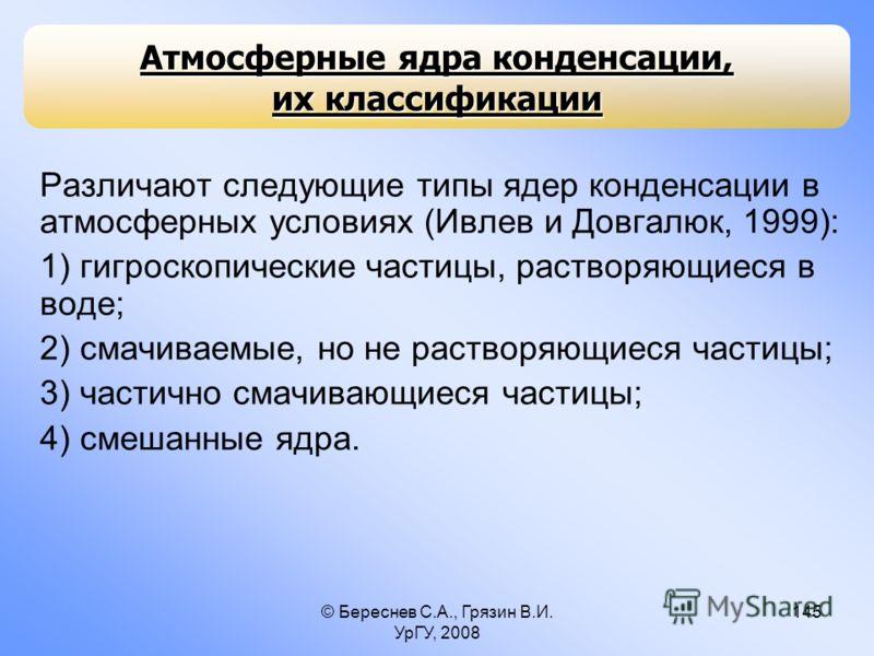 © Береснев С.А., Грязин В.И. УрГУ, 2008 145 Различают следующие типы ядер конденсации в атмосферных условиях (Ивлев и Довгалюк, 1999): 1) гигроскопические частицы, растворяющиеся в воде; 2) смачиваемые, но не растворяющиеся частицы; 3) частично смачи