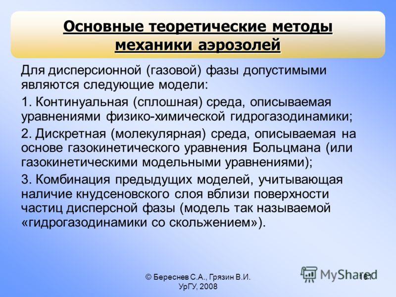 © Береснев С.А., Грязин В.И. УрГУ, 2008 161 Для дисперсионной (газовой) фазы допустимыми являются следующие модели: 1. Континуальная (сплошная) среда, описываемая уравнениями физико-химической гидрогазодинамики; 2. Дискретная (молекулярная) среда, оп