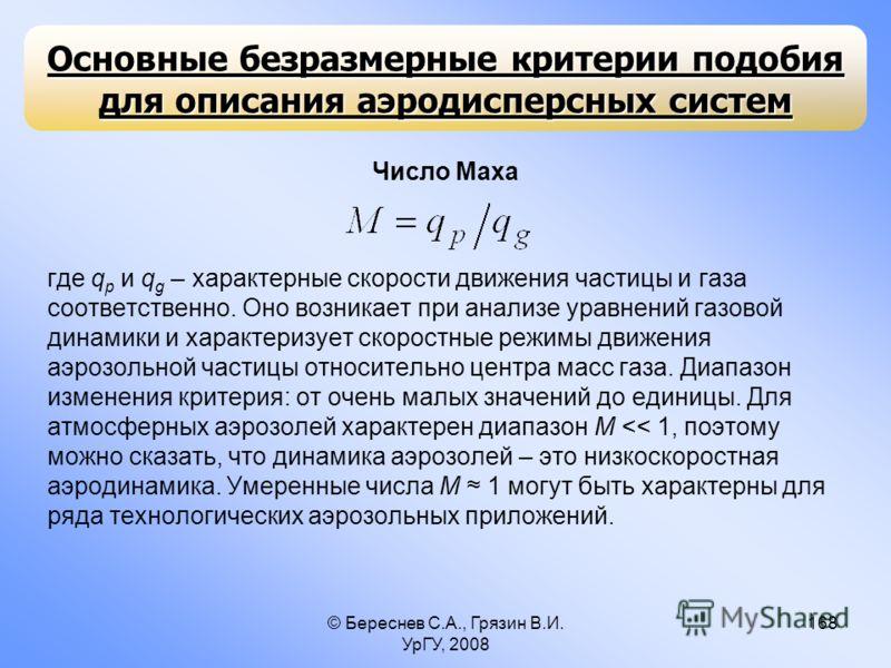 © Береснев С.А., Грязин В.И. УрГУ, 2008 168 Число Маха где q p и q g – характерные скорости движения частицы и газа соответственно. Оно возникает при анализе уравнений газовой динамики и характеризует скоростные режимы движения аэрозольной частицы от