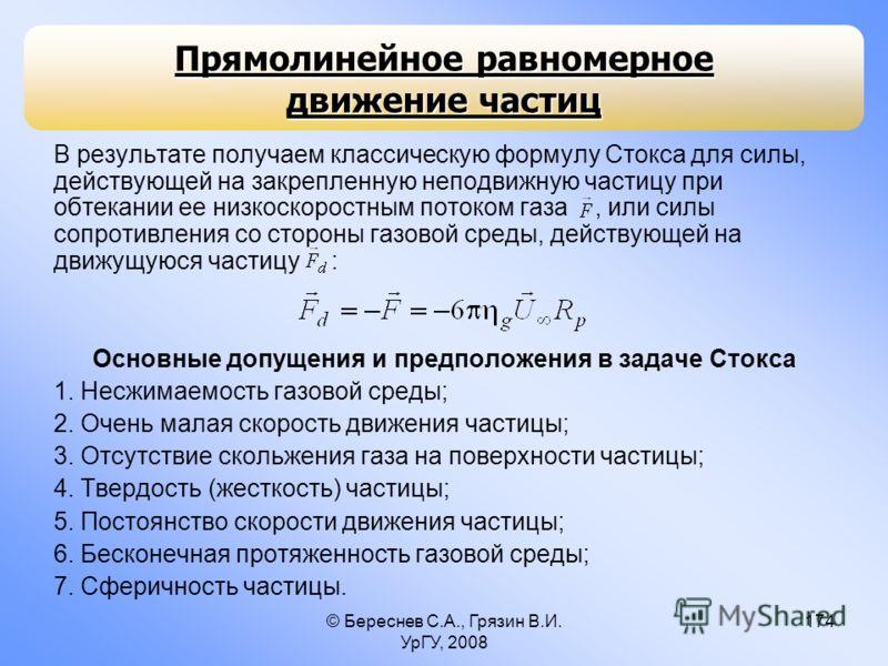 © Береснев С.А., Грязин В.И. УрГУ, 2008 174 В результате получаем классическую формулу Стокса для силы, действующей на закрепленную неподвижную частицу при обтекании ее низкоскоростным потоком газа, или силы сопротивления со стороны газовой среды, де