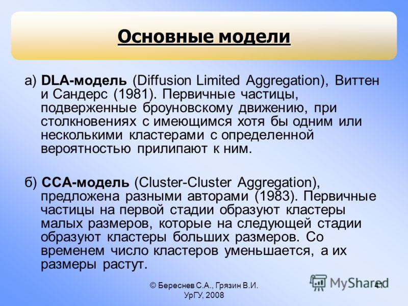 © Береснев С.А., Грязин В.И. УрГУ, 2008 41 Основные модели а) DLA-модель (Diffusion Limited Aggregation), Виттен и Сандерс (1981). Первичные частицы, подверженные броуновскому движению, при столкновениях с имеющимся хотя бы одним или несколькими клас