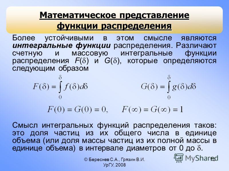 © Береснев С.А., Грязин В.И. УрГУ, 2008 70 Математическое представление функции распределения Более устойчивыми в этом смысле являются интегральные функции распределения. Различают счетную и массовую интегральные функции распределения F( ) и G( ), ко