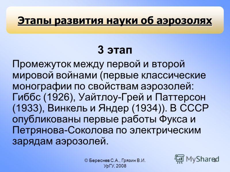 © Береснев С.А., Грязин В.И. УрГУ, 2008 9 3 этап Промежуток между первой и второй мировой войнами (первые классические монографии по свойствам аэрозолей: Гиббс (1926), Уайтлоу-Грей и Паттерсон (1933), Винкель и Яндер (1934)). В СССР опубликованы перв