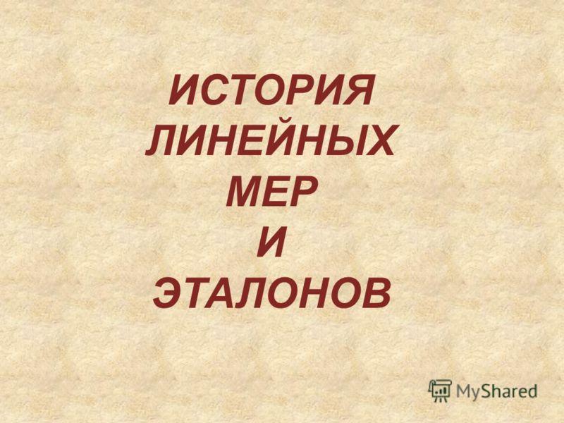 ИСТОРИЯ ЛИНЕЙНЫХ МЕР И ЭТАЛОНОВ