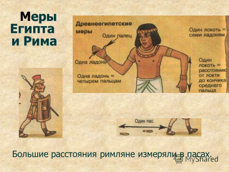 еры Египта Меры Египта и Рима и Рима Большие расстояния римляне измеряли в пасах.