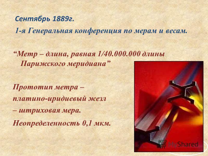 Сентябрь 1889г. 1-я Генеральная конференция по мерам и весам. Метр – длина, равная 1/40.000.000 длины Парижского меридиана Прототип метра – платино-иридиевый жезл – штриховая мера. Неопределенность 0,1 мкм.