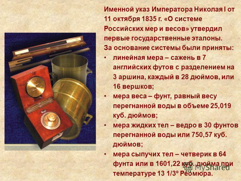 Именной указ Императора Николая I от 11 октября 1835 г. «О системе Российских мер и весов» утвердил первые государственные эталоны. За основание системы были приняты: линейная мера – сажень в 7 английских футов с разделением на 3 аршина, каждый в 28