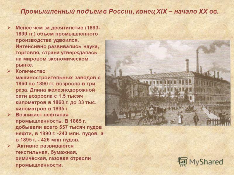Промышленный подъем в России, конец ХIХ – начало ХХ вв. Менее чем за десятилетие (1893- 1899 гг.) объем промышленного производства удвоился. Интенсивно развивались наука, торговля, страна утверждалась на мировом экономическом рынке. Количество машино