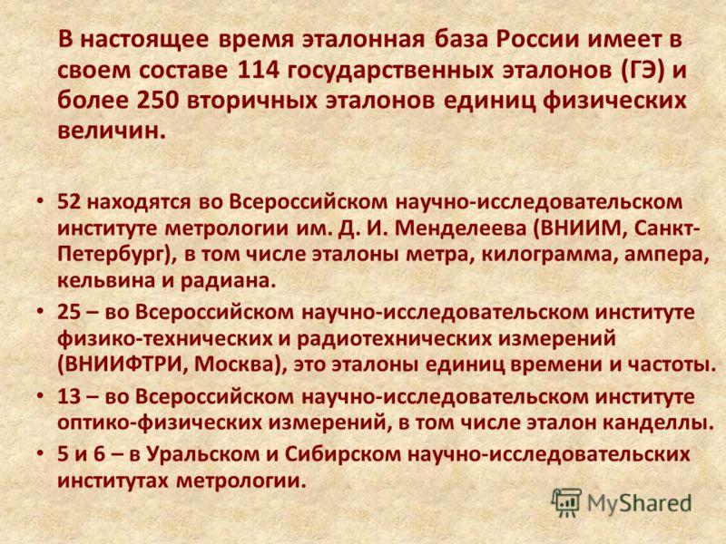 В настоящее время эталонная база России имеет в своем составе 114 государственных эталонов (ГЭ) и более 250 вторичных эталонов единиц физических величин. 52 находятся во Всероссийском научно-исследовательском институте метрологии им. Д. И. Менделеева