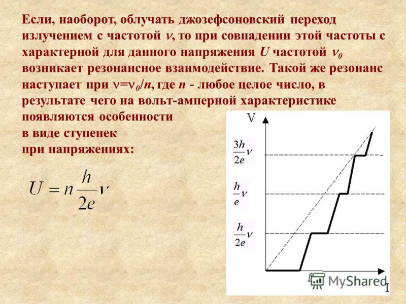 Если, наоборот, облучать джозефсоновский переход излучением с частотой, то при совпадении этой частоты с характерной для данного напряжения U частотой 0 возникает резонансное взаимодействие. Такой же резонанс наступает при = 0 /n, где n - любое целое