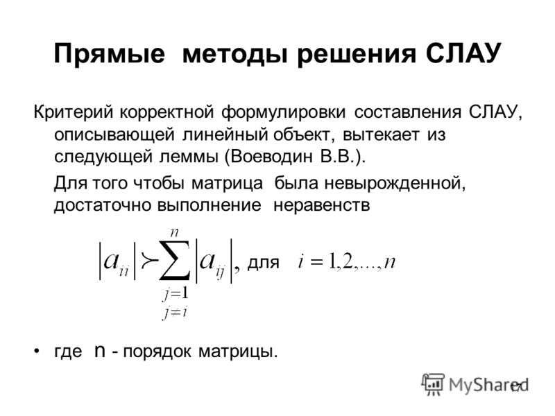 17 Прямые методы решения СЛАУ Критерий корректной формулировки составления СЛАУ, описывающей линейный объект, вытекает из следующей леммы (Воеводин В.В.). Для того чтобы матрица была невырожденной, достаточно выполнение неравенств для где n - порядок