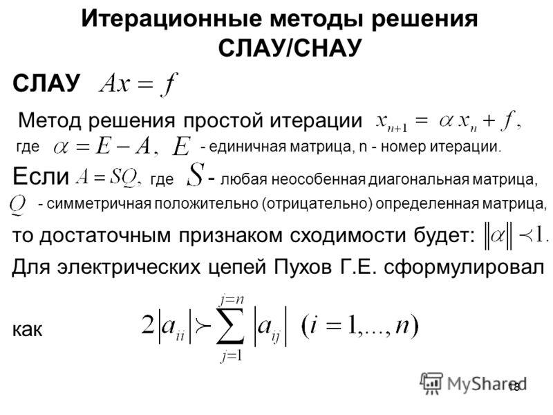 18 Итерационные методы решения СЛАУ/СНАУ СЛАУ Метод решения простой итерации где - единичная матрица, n - номер итерации. Если где - любая неособенная диагональная матрица, - симметричная положительно (отрицательно) определенная матрица, то достаточн