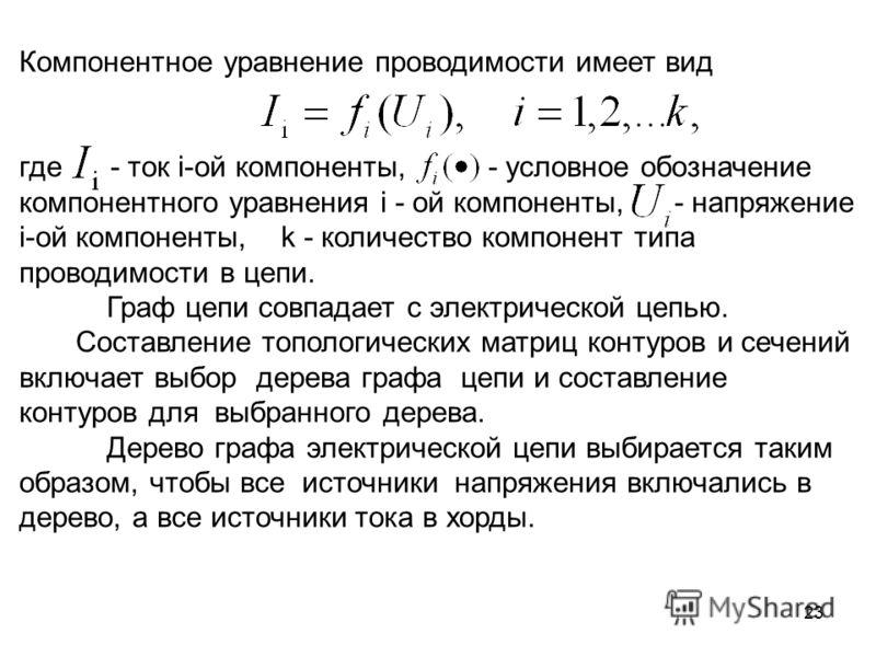 23 Компонентное уравнение проводимости имеет вид где - ток i-ой компоненты, - условное обозначение компонентного уравнения i - ой компоненты, - напряжение i-ой компоненты, k - количество компонент типа проводимости в цепи. Граф цепи совпадает с элект