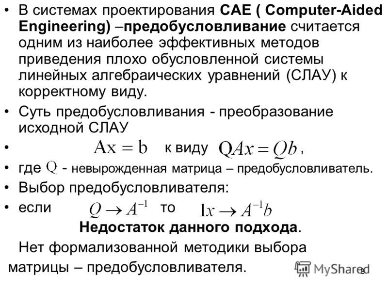 8 В системах проектирования CAE ( Computer-Aided Engineering) –предобусловливание считается одним из наиболее эффективных методов приведения плохо обусловленной системы линейных алгебраических уравнений (СЛАУ) к корректному виду. Суть предобусловлива