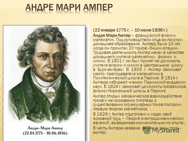 (22 января 1775 г. – 10 июня 1836 г.) Андре Мари Ампер – французский физик и математик. Под руководством отца он получил домашнее образование. Амперу было 14 лет, когда он прочитал 20 томов «Энциклопедии». Трудовая деятельность Ампер начал в качестве