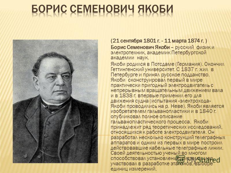 (21 сентября 1801 г. - 11 марта 1874 г. ) Борис Семенович Якоби – русский физик и электротехник, академик Петербургской академии наук. Якоби родился в Потсдаме (Германия). Окончил Геттингенский университет. С 1837 г. жил в Петербурге и принял русское