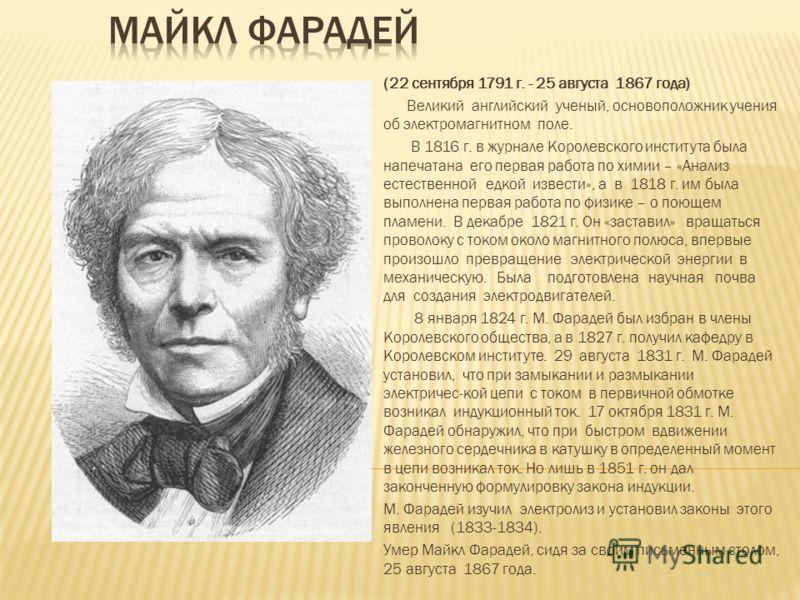 (22 сентября 1791 г. - 25 августа 1867 года) Великий английский ученый, основоположник учения об электромагнитном поле. В 1816 г. в журнале Королевского института была напечатана его первая работа по химии – «Анализ естественной едкой извести», а в 1