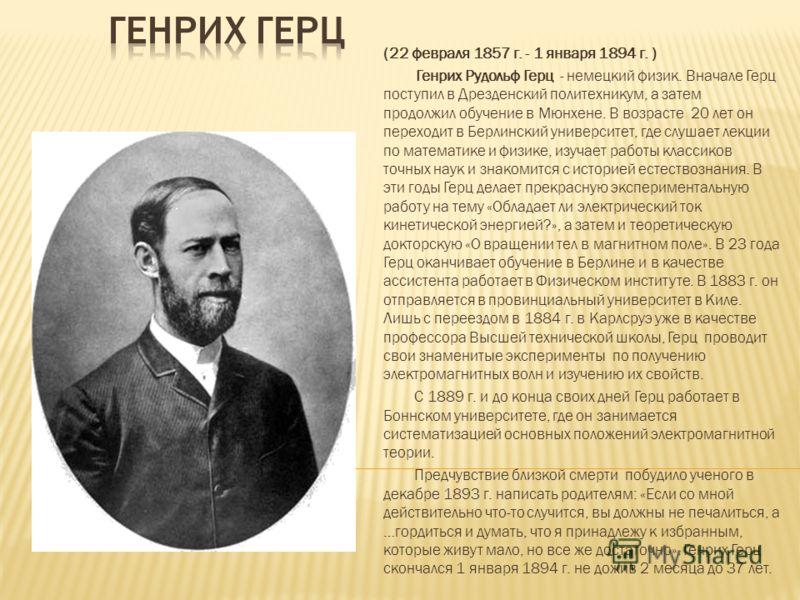 (22 февраля 1857 г. - 1 января 1894 г. ) Генрих Рудольф Герц - немецкий физик. Вначале Герц поступил в Дрезденский политехникум, а затем продолжил обучение в Мюнхене. В возрасте 20 лет он переходит в Берлинский университет, где слушает лекции по мате