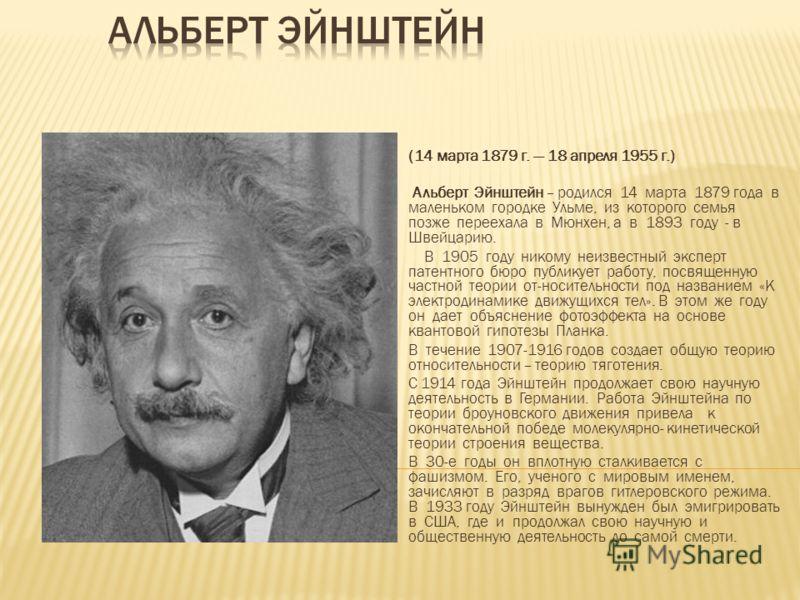 (14 марта 1879 г. 18 апреля 1955 г.) Альберт Эйнштейн – родился 14 марта 1879 года в маленьком городке Ульме, из которого семья позже переехала в Мюнхен, а в 1893 году - в Швейцарию. В 1905 году никому неизвестный эксперт патентного бюро публикует ра