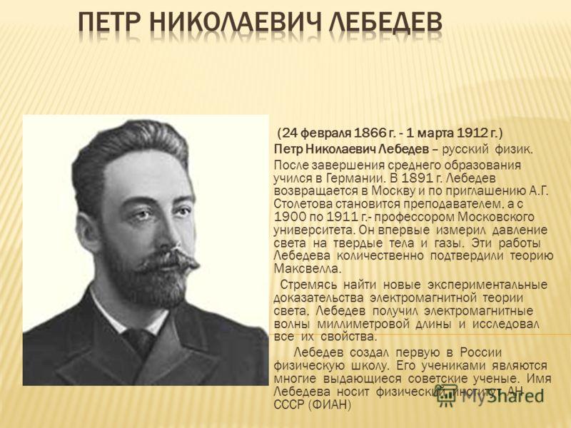 (24 февраля 1866 г. - 1 марта 1912 г.) Петр Николаевич Лебедев – русский физик. После завершения среднего образования учился в Германии. В 1891 г. Лебедев возвращается в Москву и по приглашению А.Г. Столетова становится преподавателем, а с 1900 по 19