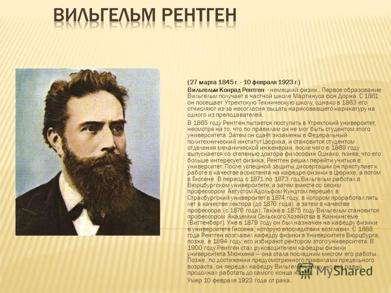 (27 марта 1845 г. - 10 февраля 1923 г.) Вильгельм Конрад Рентген - немецкий физик.. Первое образование Вильгельм получает в частной школе Мартинуса фон Дорна. С 1861 он посещает Утрехтскую Техническую школу, однако в 1863 его отчисляют из-за несоглас