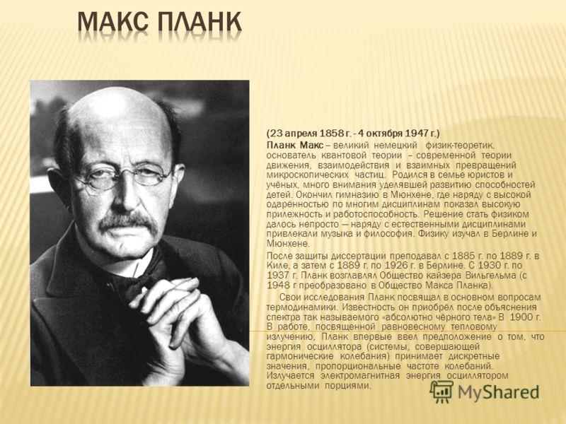 (23 апреля 1858 г. - 4 октября 1947 г.) Планк Макс – великий немецкий физик-теоретик, основатель квантовой теории – современной теории движения, взаимодействия и взаимных превращений микроскопических частиц. Родился в семье юристов и учёных, много вн