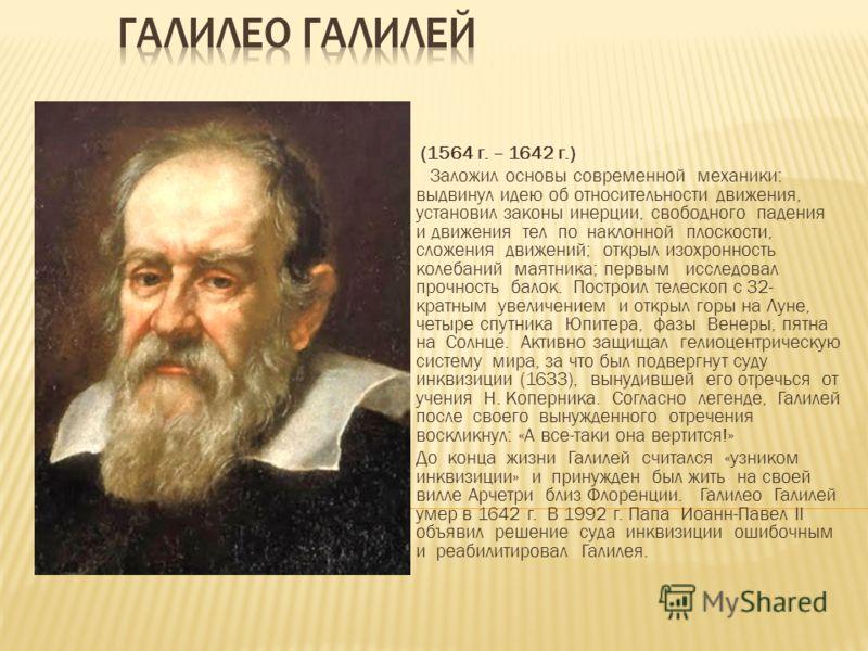 (1564 г. – 1642 г.) Заложил основы современной механики: выдвинул идею об относительности движения, установил законы инерции, свободного падения и движения тел по наклонной плоскости, сложения движений; открыл изохронность колебаний маятника; первым