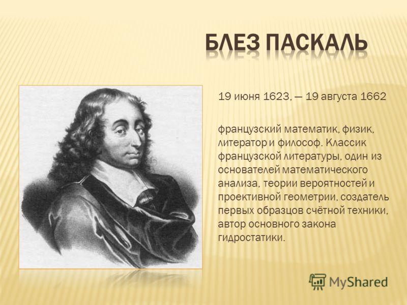 19 июня 1623, 19 августа 1662 французский математик, физик, литератор и философ. Классик французской литературы, один из основателей математического анализа, теории вероятностей и проективной геометрии, создатель первых образцов счётной техники, авто