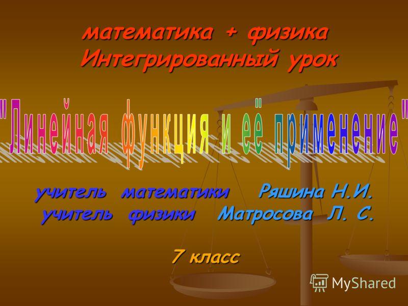 математика + физика Интегрированный урок учитель математики Ряшина Н.И. учитель физики Матросова Л. С. 7 класс