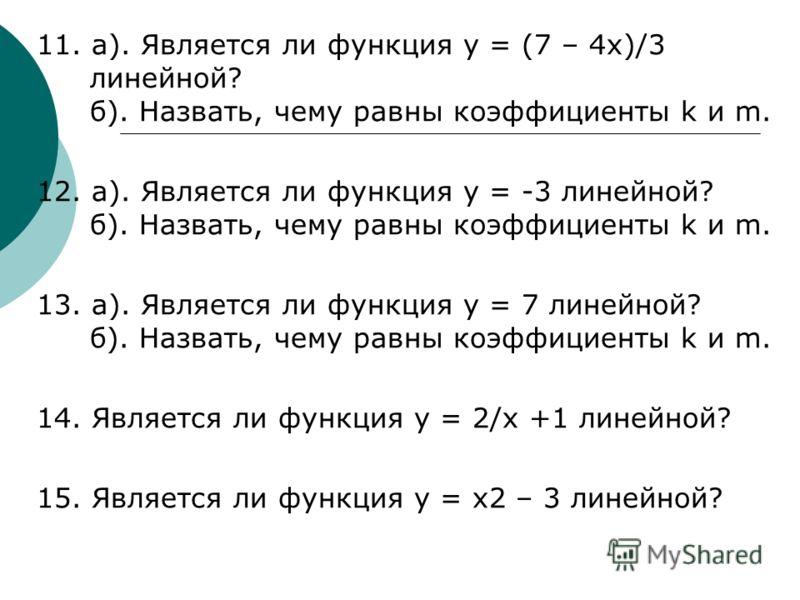 11. а). Является ли функция y = (7 – 4x)/3 линейной? б). Назвать, чему равны коэффициенты k и m. 12. а). Является ли функция y = -3 линейной? б). Назвать, чему равны коэффициенты k и m. 13. а). Является ли функция y = 7 линейной? б). Назвать, чему ра