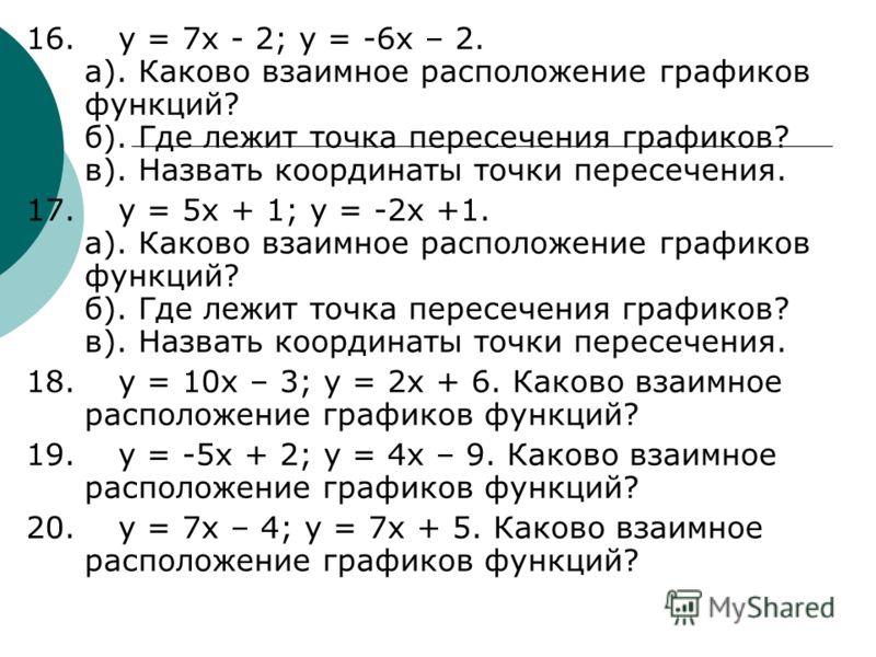 16. y = 7x - 2; y = -6x – 2. а). Каково взаимное расположение графиков функций? б). Где лежит точка пересечения графиков? в). Назвать координаты точки пересечения. 17. y = 5x + 1; y = -2x +1. а). Каково взаимное расположение графиков функций? б). Где