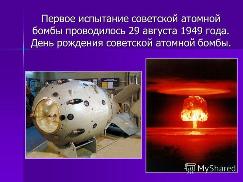 Первое испытание советской атомной бомбы проводилось 29 августа 1949 года. День рождения советской атомной бомбы.