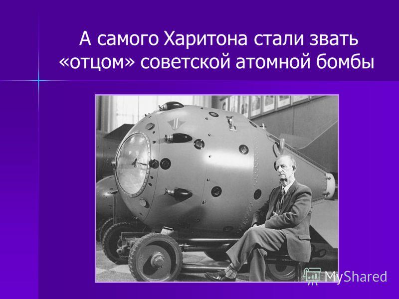 А самого Харитона стали звать «отцом» советской атомной бомбы