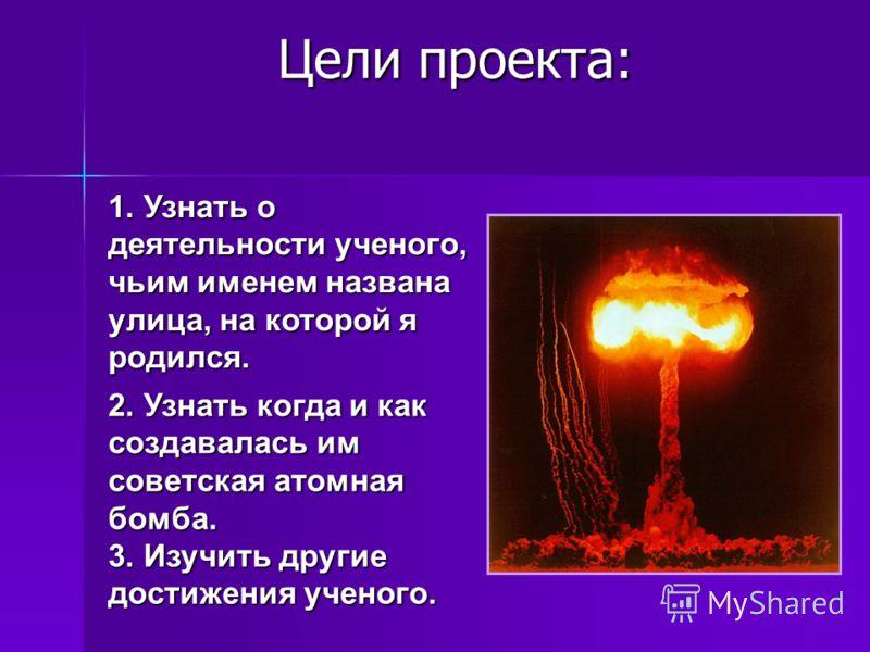Цели проекта: 3. Изучить другие достижения ученого. 1. Узнать о деятельности ученого, чьим именем названа улица, на которой я родился. 2. Узнать когда и как создавалась им советская атомная бомба.