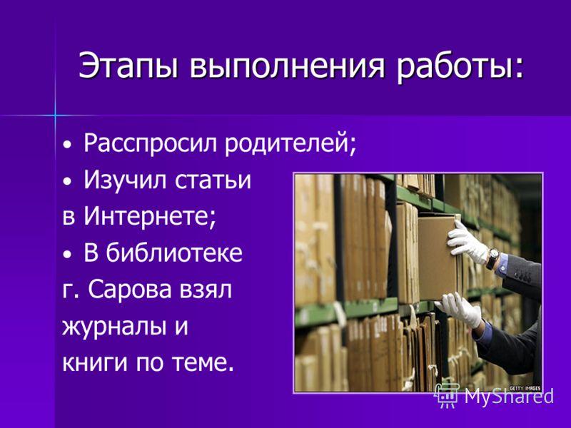 Этапы выполнения работы: Расспросил родителей; Изучил статьи в Интернете; В библиотеке г. Сарова взял журналы и книги по теме.