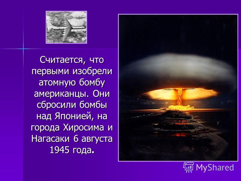 Считается, что первыми изобрели атомную бомбу американцы. Они сбросили бомбы над Японией, на города Хиросима и Нагасаки 6 августа 1945 года.