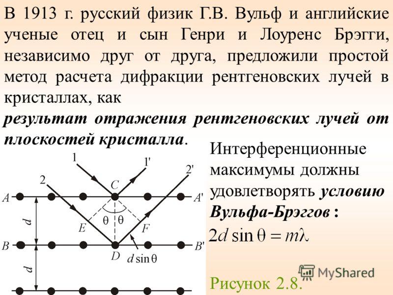В 1913 г. русский физик Г.В. Вульф и английские ученые отец и сын Генри и Лоуренс Брэгги, независимо друг от друга, предложили простой метод расчета дифракции рентгеновских лучей в кристаллах, как результат отражения рентгеновских лучей от плоскостей