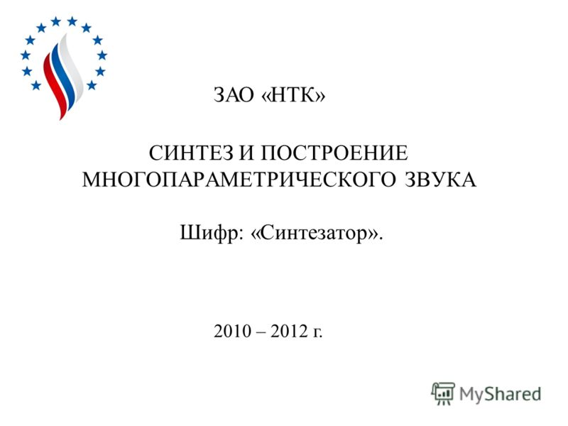 СИНТЕЗ И ПОСТРОЕНИЕ МНОГОПАРАМЕТРИЧЕСКОГО ЗВУКА Шифр: «Синтезатор». ЗАО «НТК» 2010 – 2012 г.