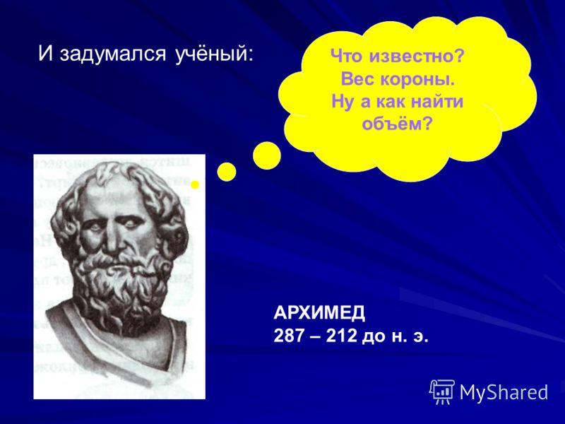 Что известно? Вес короны. Ну а как найти объём? И задумался учёный: АРХИМЕД 287 – 212 до н. э.