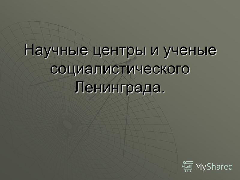 Научные центры и ученые социалистического Ленинграда.