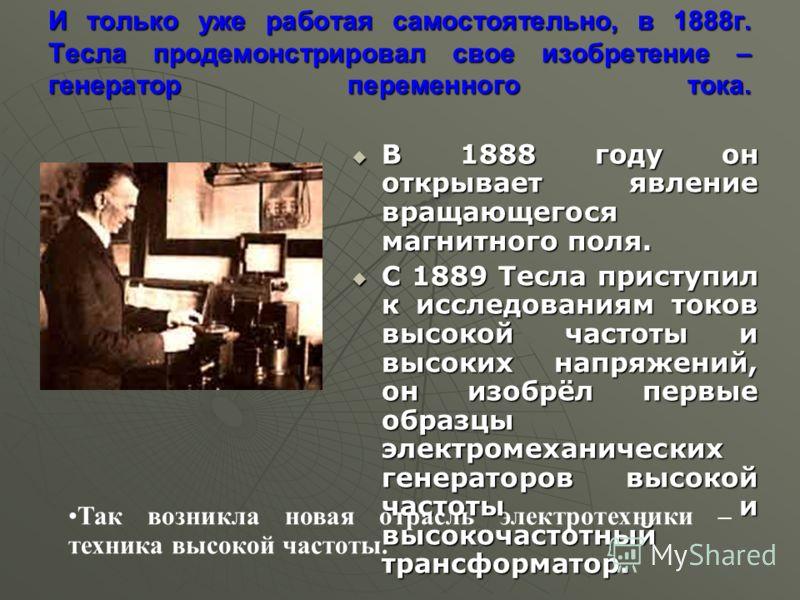 И только уже работая самостоятельно, в 1888г. Тесла продемонстрировал свое изобретение – генератор переменного тока. В 1888 году он открывает явление вращающегося магнитного поля. В 1888 году он открывает явление вращающегося магнитного поля. С 1889