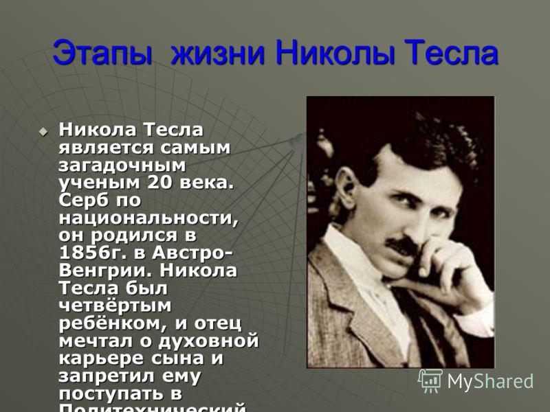 Этапы жизни Николы Тесла Никола Тесла является самым загадочным ученым 20 века. Серб по национальности, он родился в 1856г. в Австро- Венгрии. Никола Тесла был четвёртым ребёнком, и отец мечтал о духовной карьере сына и запретил ему поступать в Полит