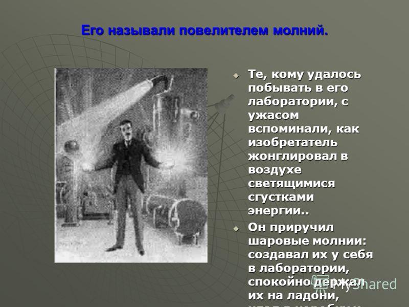 Его называли повелителем молний. Те, кому удалось побывать в его лаборатории, с ужасом вспоминали, как изобретатель жонглировал в воздухе светящимися сгустками энергии.. Те, кому удалось побывать в его лаборатории, с ужасом вспоминали, как изобретате