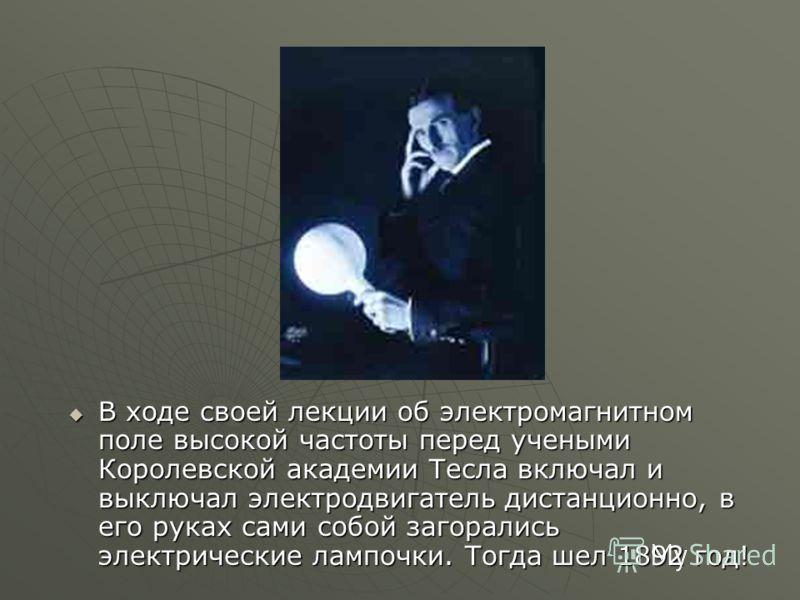 В ходе своей лекции об электромагнитном поле высокой частоты перед учеными Королевской академии Тесла включал и выключал электродвигатель дистанционно, в его руках сами собой загорались электрические лампочки. Тогда шел 1892 год! В ходе своей лекции