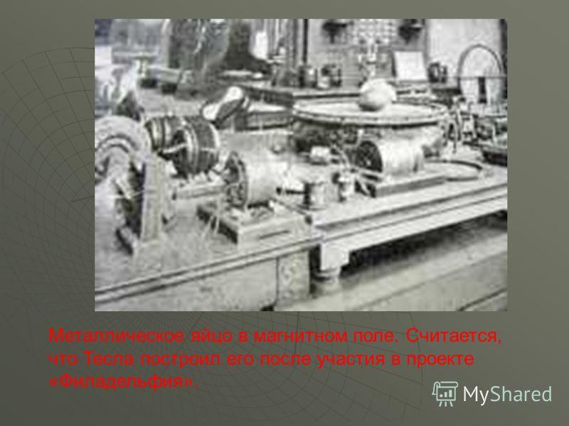 Металлическое яйцо в магнитном поле. Считается, что Тесла построил его после участия в проекте «Филадельфия».