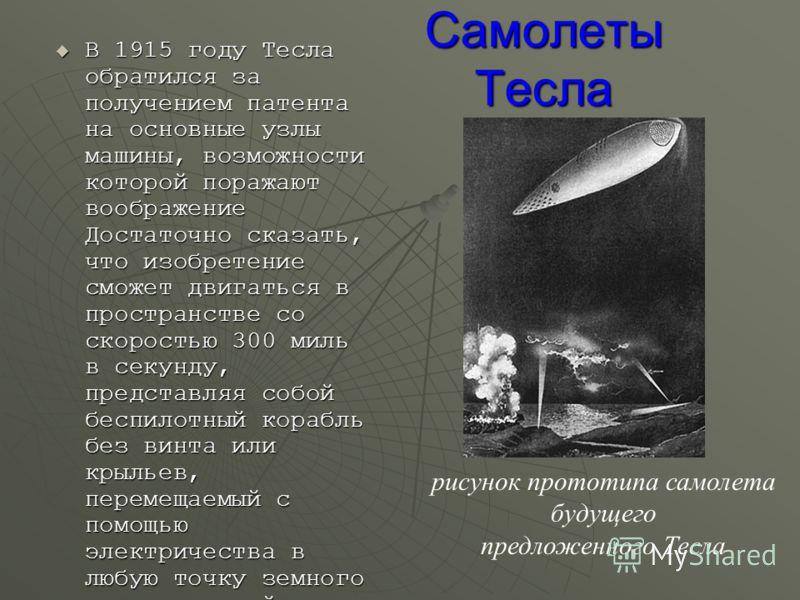 Самолеты Тесла В 1915 году Тесла обратился за получением патента на основные узлы машины, возможности которой поражают воображение Достаточно сказать, что изобретение сможет двигаться в пространстве со скоростью 300 миль в секунду, представляя собой