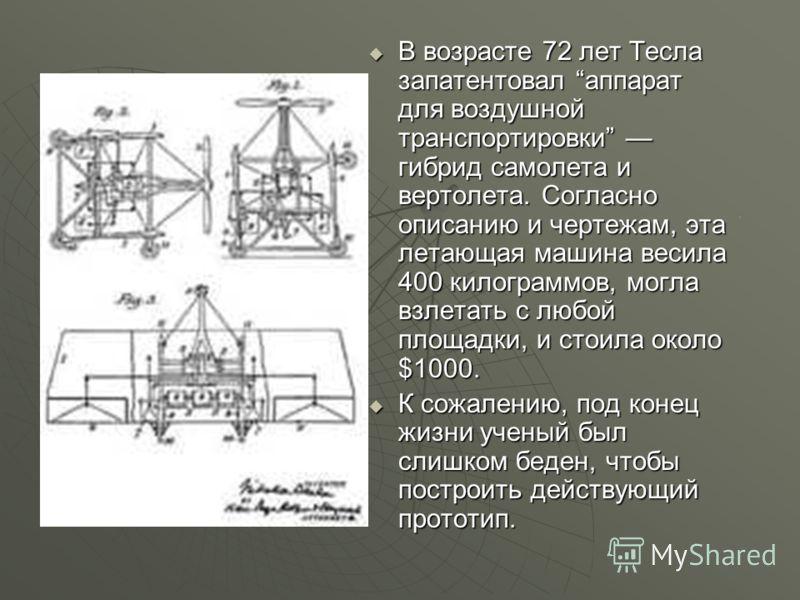 В возрасте 72 лет Тесла запатентовал аппарат для воздушной транспортировки гибрид самолета и вертолета. Согласно описанию и чертежам, эта летающая машина весила 400 килограммов, могла взлетать с любой площадки, и стоила около $1000. В возрасте 72 лет