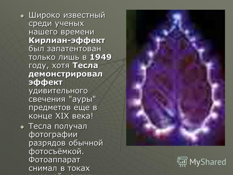 Широко известный среди ученых нашего времени Кирлиан-эффект был запатентован только лишь в 1949 году, хотя Тесла демонстрировал эффект удивительного свечения