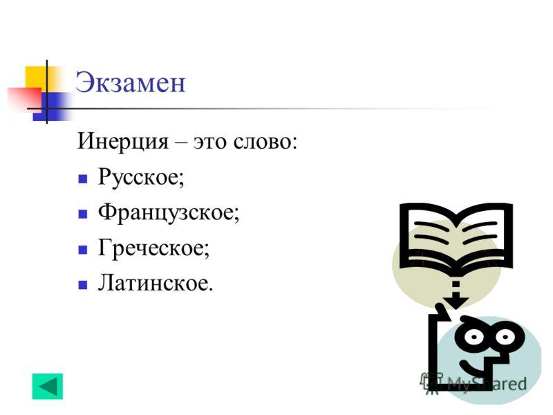 Экзамен Инерция – это слово: Русское; Французское; Греческое; Латинское.