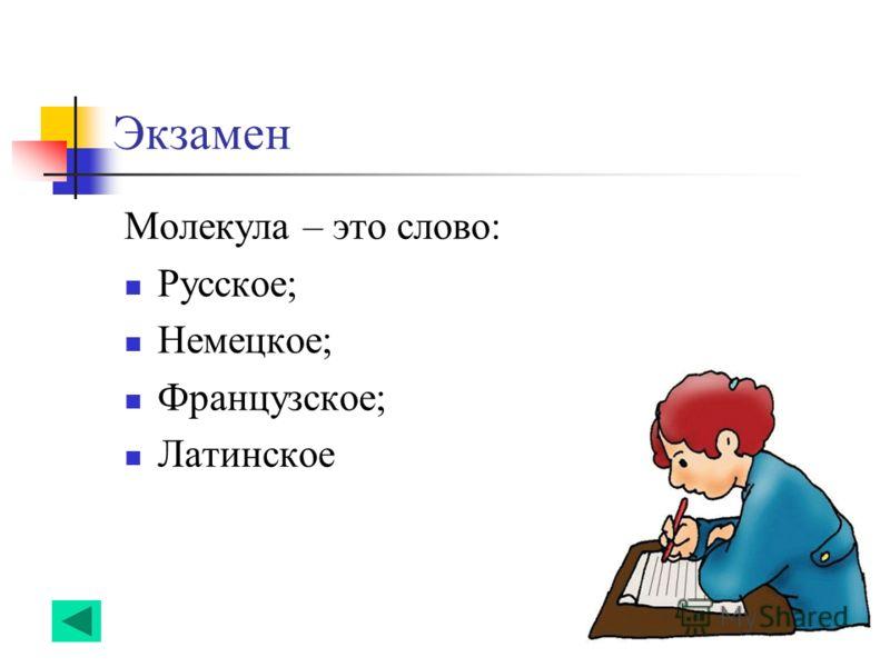 Экзамен Молекула – это слово: Русское; Немецкое; Французское; Латинское